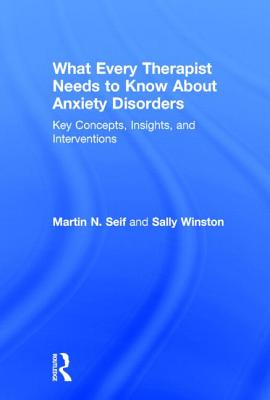 What Every Therapist Needs to Know about Anxiety Disorders: Key Concepts, Insights, and Interventions - Seif, Martin N, PhD, and Winston, Sally