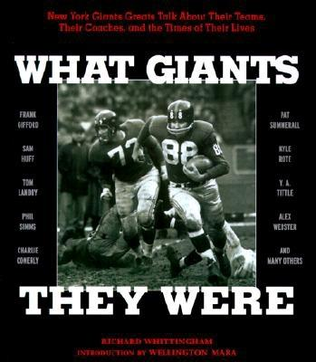 What Giants They Were: New York Giants Greats Talk about Their Teams, Their Coaches, and the Times of Their Lives - Whittingham, Richard, and Mara, Wellington (Foreword by)