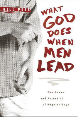 What God Does When Men Lead: The Power and Potential of Regular Guys - Peel, Bill