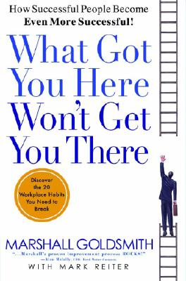 What Got You Here Won't Get You There: How Successful People Become Even More Successful - Goldsmith, Marshall, Dr., and Reiter, Mark