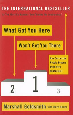 What Got You Here Won't Get You There: How successful people become even more successful - Goldsmith, Marshall