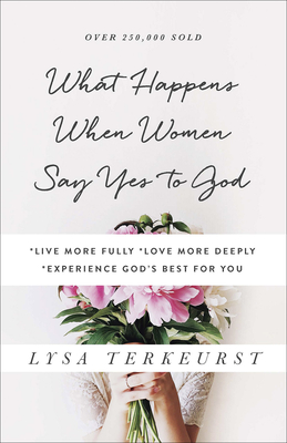 What Happens When Women Say Yes to God: *Live More Fully *Love More Deeply *Experience God's Best for You - TerKeurst, Lysa