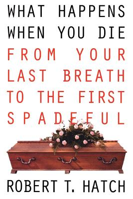 What Happens When You Die: From Your Last Breath to the First Spadeful - Hatch, Robert T