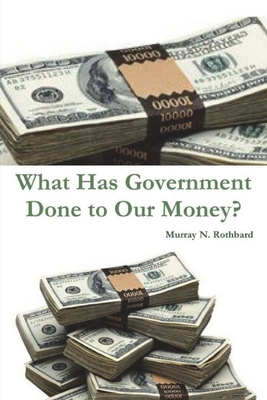 What Has Government Done to Our Money? - Rothbard, Murray N