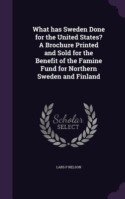 What Has Sweden Done for the United States? a Brochure Printed and Sold for the Benefit of the Famine Fund for Northern Sweden and Finland - Nelson, Lars P