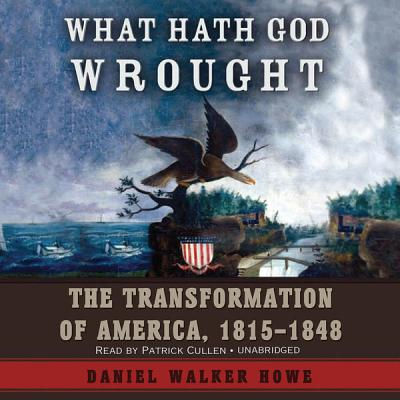 What Hath God Wrought: The Transformation of America, 18151848 - Howe, Daniel Walker, and Cullen, Patrick (Read by)