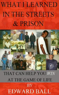 What I Learned in the Streets & Prison: That Can Help You Win at the Game of Life - Ball, Edward