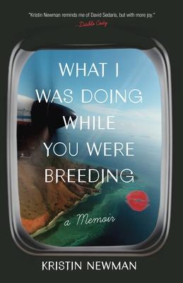 What I Was Doing While You Were Breeding: A Memoir - Newman, Kristin