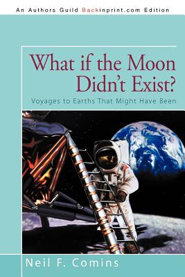 What If the Moon Didn't Exist?: Voyages to Earths That Might Have Been - Comins, Neil F