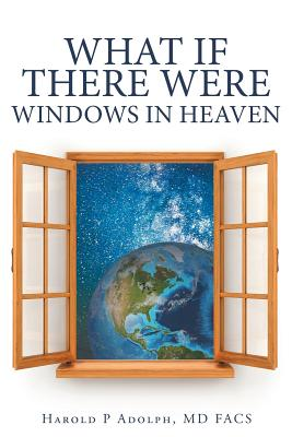 What If There Were Windows in Heaven - Adolph, MD Facs Harold P