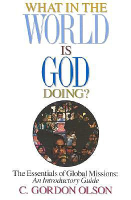 What in the World Is God Doing: The Essentials of Global Missions: An Introductory Guide - Olson, C Gordon