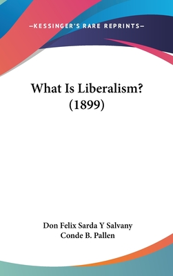 What Is Liberalism? (1899) - Salvany, Don Felix Sarda y, Dr., and Pallen, Conde B, LL (Translated by)