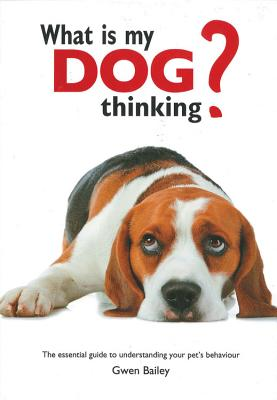 What Is My Dog Thinking?: The Essential Guide to Understanding Your Pet's Behavior - Bailey, Gwen