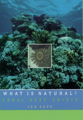 What Is Natural?: Coral Reef Crisis - Sapp, Jan