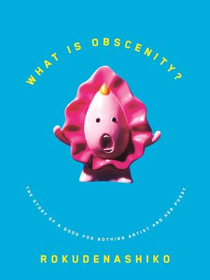 What Is Obscenity?: The Story of a Good for Nothing Artist and Her Pussy - Rokudenashiko, and Ishii, Anne (Translated by), and Kidd, Chip (Cover design by)