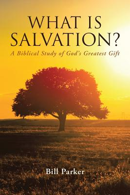 What Is Salvation?: A Biblical Study of God's Greatest Gift - Parker, Bill