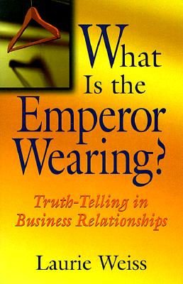 What Is the Emperor Wearing?: Truth-Telling in Business Relationships - Weiss, Laurie, Ph.D.