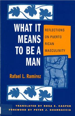 What It Means to Be a Man: Reflections on Puerto Rican Masculinity - Ramirez, Rafael L, and Casper, Rosa E (Translated by), and Guarnaccia, Peter J (Foreword by)