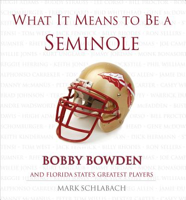 What It Means to Be a Seminole: Bobby Bowden and Florida State's Greatest Players - Schlabach, Mark