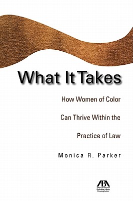 What It Takes: How Women of Color Can Thrive Within the Practice of Law - Parker, Monica R