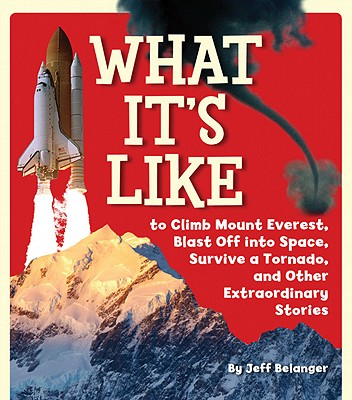 What It's Like: To Climb Mount Everest, Blast Off Into Space, Survive a Tornado, and Other Extraordinary Stories - Belanger, Jeff