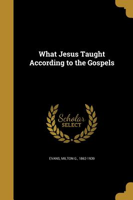 What Jesus Taught According to the Gospels - Evans, Milton G 1862-1939 (Creator)