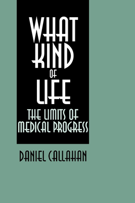 What Kind of Life?: The Limits of Medical Progress - Callahan, Daniel, Dr.