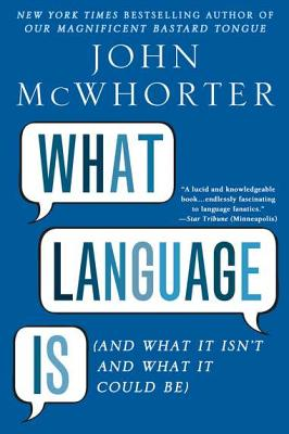 What Language Is: And What It Isn't and What It Could Be - McWhorter, John