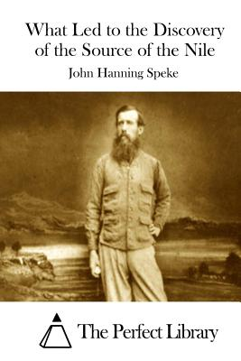 What Led to the Discovery of the Source of the Nile - Speke, John Hanning, and The Perfect Library (Editor)