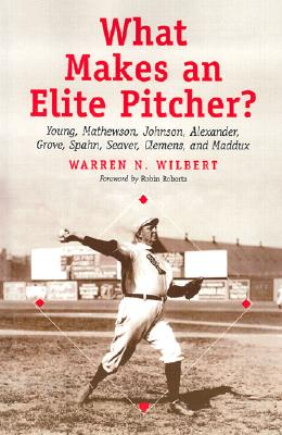 What Makes an Elite Pitcher?: Young, Mathewson, Johnson, Alexander, Grove, Spahn, Seaver, Clemens, and Maddux - Wilbert, Warren N, and Roberts, Robin (Foreword by)