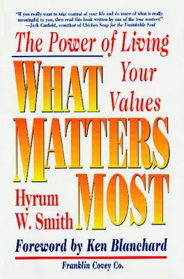 What Matters Most: The Power of Living Your Values - Smith, Hyrum W, and Blanchard, Ken (Foreword by)