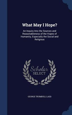 What May I Hope?: An Inquiry Into the Sources and Reasonableness of the Hopes of Humanity, Especially the Social and Religious - Ladd, George Trumbull