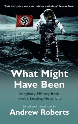 What Might Have Been: Leading Historians on Twelve 'What Ifs' of History - Roberts, Andrew