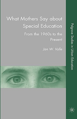 What Mothers Say about Special Education: From the 1960s to the Present - Valle, J