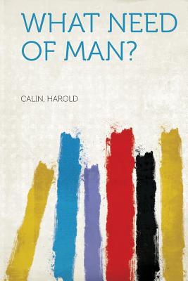 What Need of Man? - Harold, Calin (Creator)