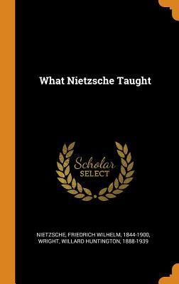 What Nietzsche Taught - Nietzsche, Friedrich Wilhelm 1844-1900 (Creator), and Wright, Willard Huntington 1888-1939 (Creator)