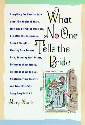 What No One Tells the Bride: Surviving the Wedding, Sex After the Honeymoon, Second Thoughts, Wedding Cake Freezer Burn, Becoming Your Mother, Screaming about Money, Screaming about In-Laws, Maintaining Your Identity, and Being Blissfully Happy Despite... - Stark, Marg