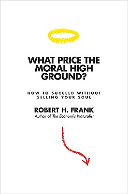 What Price the Moral High Ground?: How to Succeed Without Selling Your Soul - Frank, Robert H