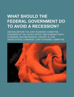 What Should the Federal Government Do to Avoid a Recession?: Hearing Before the Joint Economic Committee, Congress of the United States - United States Congress Joint