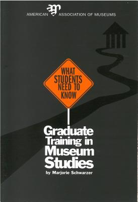 What Students Need to Know: Graduate Training in Museum Studies - Schwarzer, Marjorie