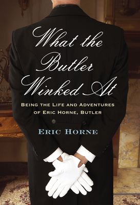 What the Butler Winked at: Being the Life and Adventures of Eric Horne, Butler - Horne, Eric
