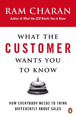 What the Customer Wants You to Know: How Everybody Needs to Think Differently About Sales - Charan, Ram
