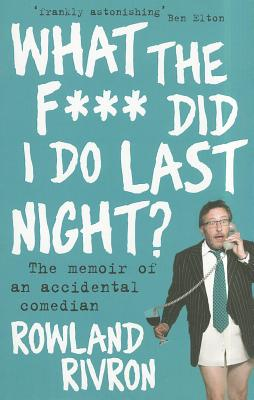 What the F*** Did I Do Last Night?: The Memoir of an Accidental Comedian - Rivron, Rowland
