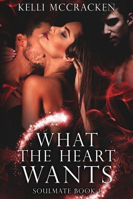 What the Heart Wants: Soulmate Series: Book One - McCracken, Kelli
