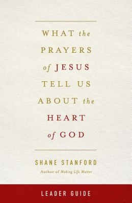 What the Prayers of Jesus Tell Us about the Heart of God Leader Guide - Stanford, Shane