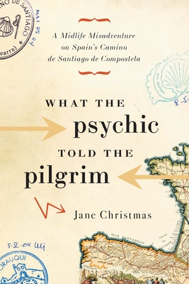 What the Psychic Told the Pilgrim: A Midlife Misadventure on Spain's Camino de Santiago de Compostela - Christmas, Jane
