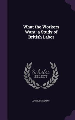 What the Workers Want; A Study of British Labor - Gleason, Arthur