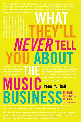 What They'll Never Tell You about the Music Business: The Myths, the Secrets, the Lies (& a Few Truths) - Thall, Peter M