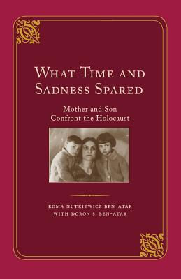 What Time and Sadness Spared: Mother and Son Confront the Holocaust - Ben-Atar, Roma Nutkiewicz, and Ben-Atar, Doron S