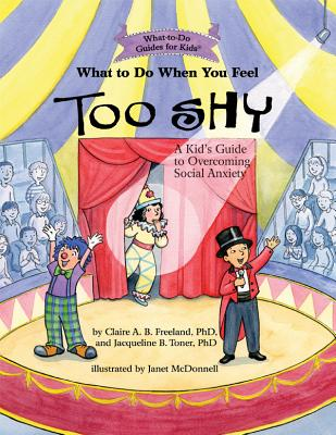 What to Do When You Feel Too Shy: A Kid's Guide to Overcoming Social Anxiety - Freeland, Claire A B, and Toner, Jacqueline B